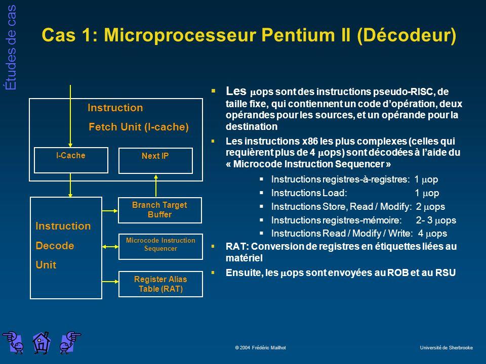 Études de cas © 2004 Frédéric Mailhot Université de Sherbrooke Cas 1: Microprocesseur Pentium II (Décodeur) Les ops sont des instructions pseudo-RISC, de taille fixe, qui contiennent un code dopération, deux opérandes pour les sources, et un opérande pour la destination Les instructions x86 les plus complexes (celles qui requièrent plus de 4 ops) sont décodées à laide du « Microcode Instruction Sequencer » Instructions registres-à-registres: 1 op Instructions Load: 1 op Instructions Store, Read / Modify: 2 ops Instructions registres-mémoire: 2- 3 ops Instructions Read / Modify / Write: 4 ops RAT: Conversion de registres en étiquettes liées au matériel Ensuite, les ops sont envoyées au ROB et au RSU Microcode Instruction Sequencer Instruction Fetch Unit (I-cache) Branch Target Buffer Register Alias Table (RAT) Instruction Decode Unit I-Cache Next IP