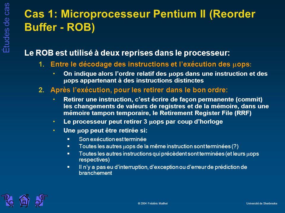 Études de cas © 2004 Frédéric Mailhot Université de Sherbrooke Cas 1: Microprocesseur Pentium II (Reorder Buffer - ROB) Le ROB est utilisé à deux reprises dans le processeur: 1.Entre le décodage des instructions et lexécution des ops : On indique alors lordre relatif des ops dans une instruction et des ops appartenant à des instructions distinctes 2.Après lexécution, pour les retirer dans le bon ordre: Retirer une instruction, cest écrire de façon permanente (commit) les changements de valeurs de registres et de la mémoire, dans une mémoire tampon temporaire, le Retirement Register File (RRF) Le processeur peut retirer 3 ops par coup dhorloge Une op peut être retirée si: Son exécution est terminée Toutes les autres ops de la même instruction sont terminées (?) Toutes les autres instructions qui précèdent sont terminées (et leurs ops respectives) Il ny a pas eu dinterruption, dexception ou derreur de prédiction de branchement