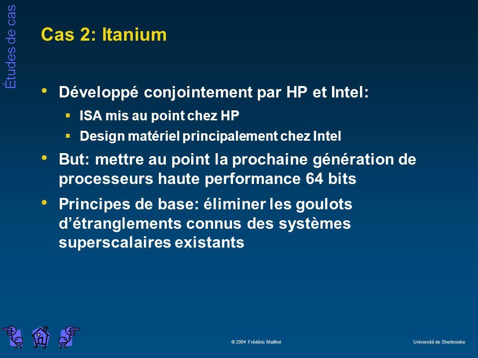 Études de cas © 2004 Frédéric Mailhot Université de Sherbrooke Cas 2: Itanium Développé conjointement par HP et Intel: ISA mis au point chez HP Design