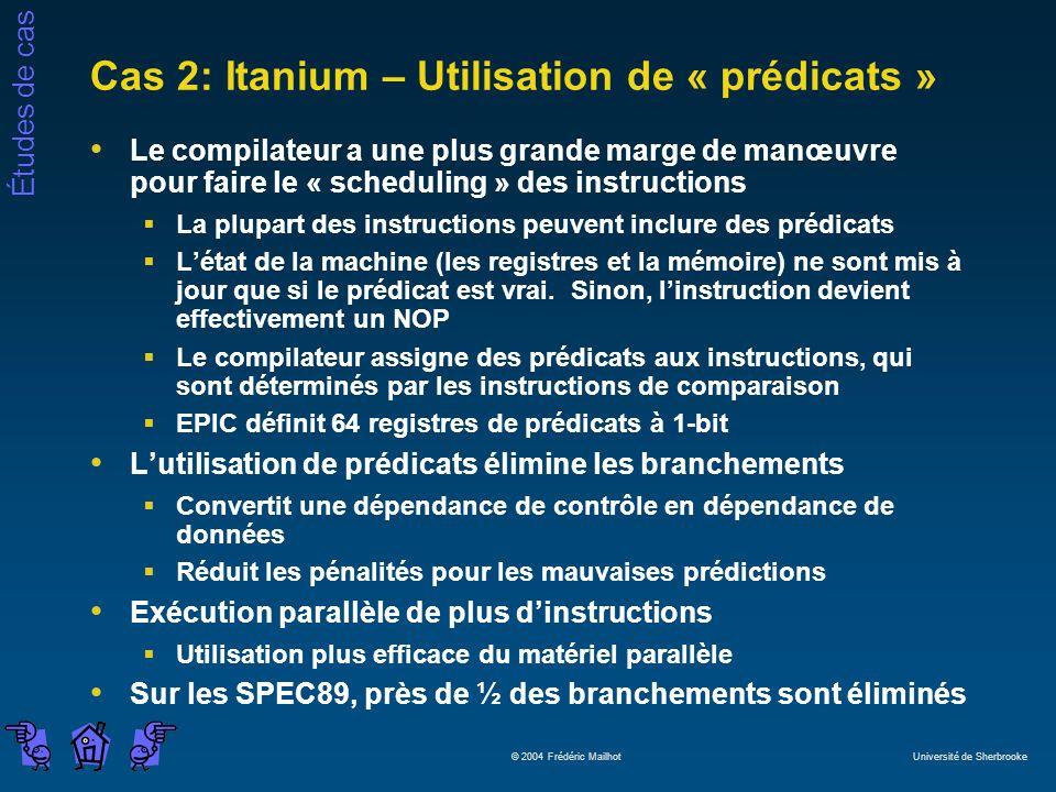 Études de cas © 2004 Frédéric Mailhot Université de Sherbrooke Cas 2: Itanium – Utilisation de « prédicats » Le compilateur a une plus grande marge de manœuvre pour faire le « scheduling » des instructions La plupart des instructions peuvent inclure des prédicats Létat de la machine (les registres et la mémoire) ne sont mis à jour que si le prédicat est vrai.