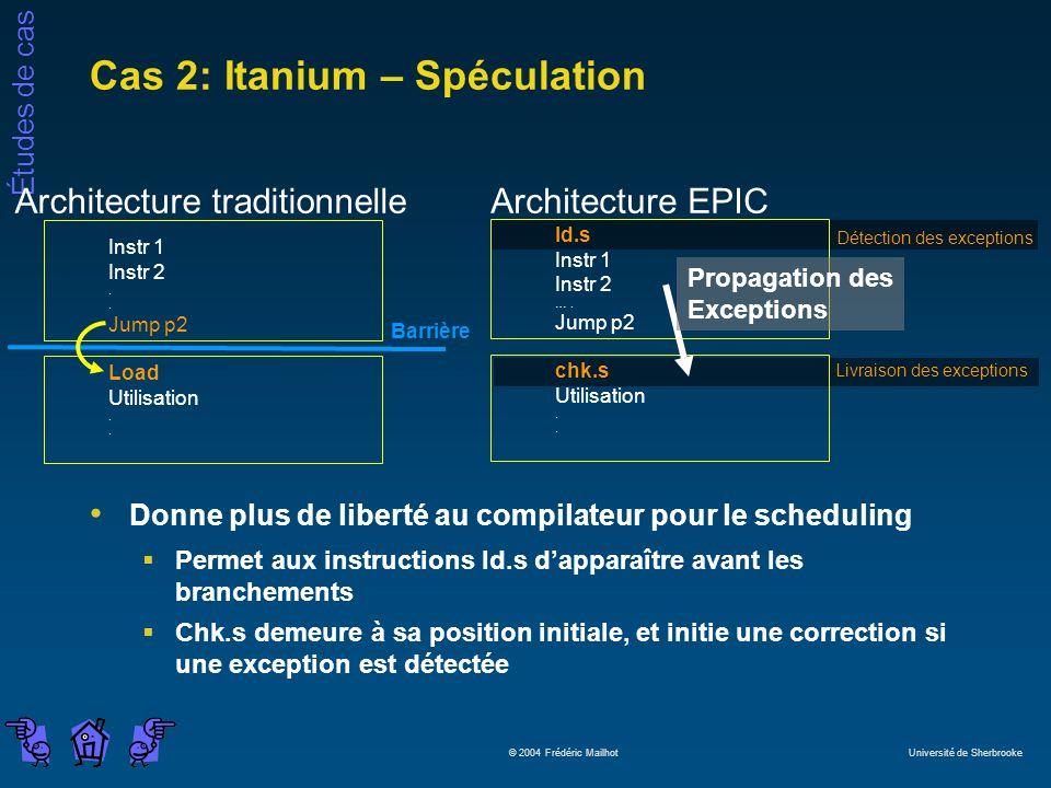 Études de cas © 2004 Frédéric Mailhot Université de Sherbrooke Cas 2: Itanium – Spéculation Donne plus de liberté au compilateur pour le scheduling Pe