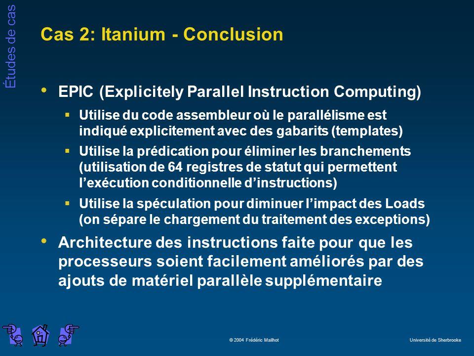 Études de cas © 2004 Frédéric Mailhot Université de Sherbrooke Cas 2: Itanium - Conclusion EPIC (Explicitely Parallel Instruction Computing) Utilise d