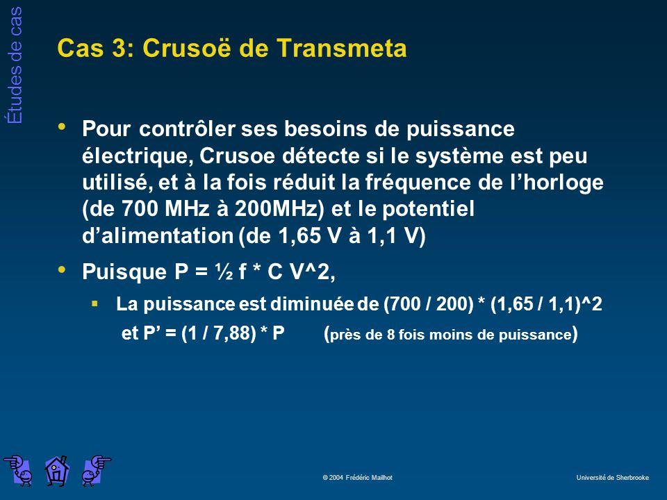 Études de cas © 2004 Frédéric Mailhot Université de Sherbrooke Cas 3: Crusoë de Transmeta Pour contrôler ses besoins de puissance électrique, Crusoe détecte si le système est peu utilisé, et à la fois réduit la fréquence de lhorloge (de 700 MHz à 200MHz) et le potentiel dalimentation (de 1,65 V à 1,1 V) Puisque P = ½ f * C V^2, La puissance est diminuée de (700 / 200) * (1,65 / 1,1)^2 et P = (1 / 7,88) * P( près de 8 fois moins de puissance )