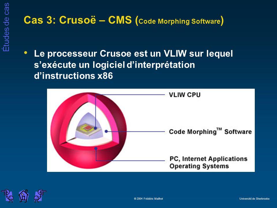 Études de cas © 2004 Frédéric Mailhot Université de Sherbrooke Cas 3: Crusoë – CMS ( Code Morphing Software ) Le processeur Crusoe est un VLIW sur lequel sexécute un logiciel dinterprétation dinstructions x86