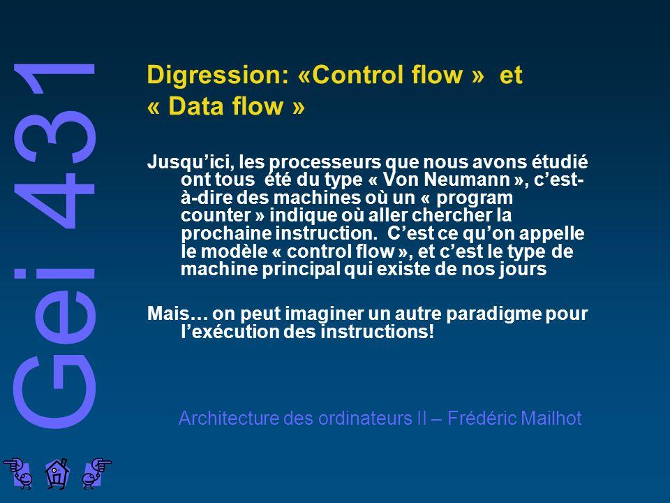 Gei 431 Architecture des ordinateurs II – Frédéric Mailhot Digression: «Control flow » et « Data flow » Jusquici, les processeurs que nous avons étudié ont tous été du type « Von Neumann », cest- à-dire des machines où un « program counter » indique où aller chercher la prochaine instruction.