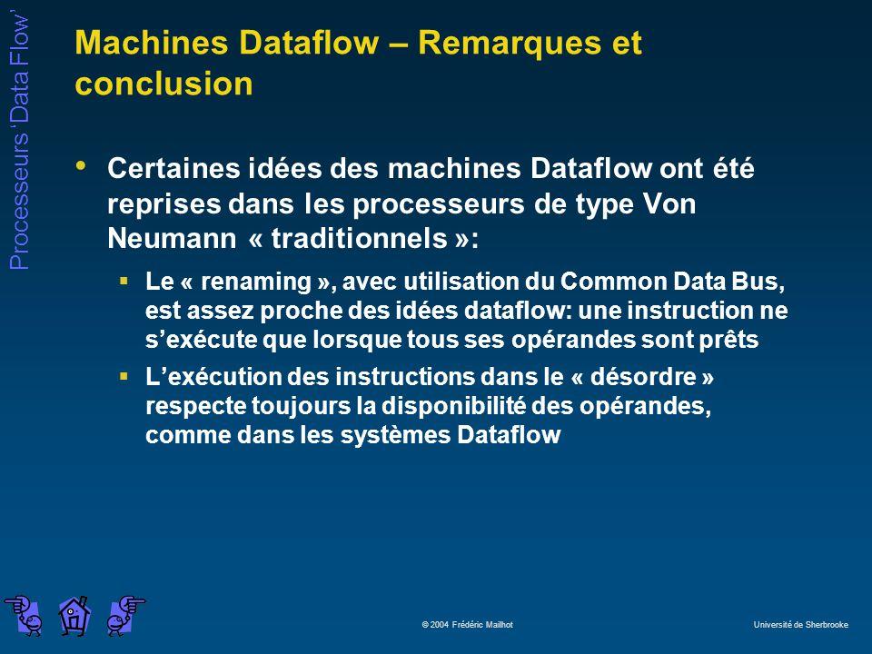 Processeurs Data Flow © 2004 Frédéric Mailhot Université de Sherbrooke Machines Dataflow – Remarques et conclusion Certaines idées des machines Dataflow ont été reprises dans les processeurs de type Von Neumann « traditionnels »: Le « renaming », avec utilisation du Common Data Bus, est assez proche des idées dataflow: une instruction ne sexécute que lorsque tous ses opérandes sont prêts Lexécution des instructions dans le « désordre » respecte toujours la disponibilité des opérandes, comme dans les systèmes Dataflow