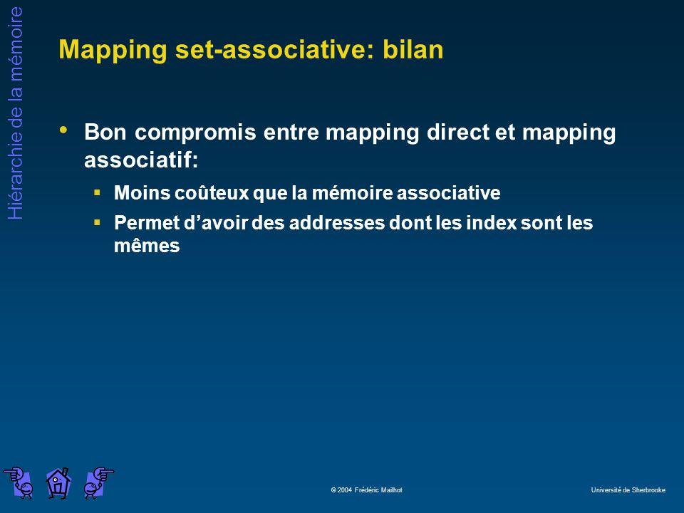 Hiérarchie de la mémoire © 2004 Frédéric Mailhot Université de Sherbrooke Mapping set-associative: bilan Bon compromis entre mapping direct et mapping associatif: Moins coûteux que la mémoire associative Permet davoir des addresses dont les index sont les mêmes