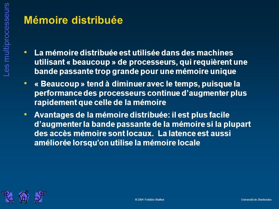 Les multiprocesseurs © 2004 Frédéric Mailhot Université de Sherbrooke Mémoire distribuée La mémoire distribuée est utilisée dans des machines utilisant « beaucoup » de processeurs, qui requièrent une bande passante trop grande pour une mémoire unique « Beaucoup » tend à diminuer avec le temps, puisque la performance des processeurs continue daugmenter plus rapidement que celle de la mémoire Avantages de la mémoire distribuée: il est plus facile daugmenter la bande passante de la mémoire si la plupart des accès mémoire sont locaux.