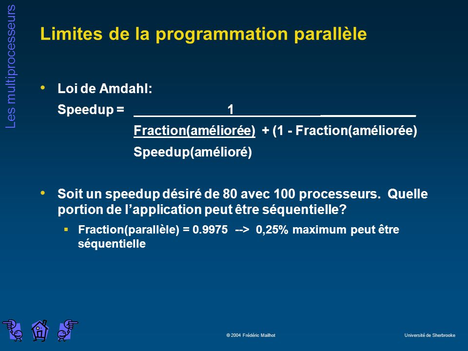 Les multiprocesseurs © 2004 Frédéric Mailhot Université de Sherbrooke Limites de la programmation parallèle Loi de Amdahl: Speedup = 1_____________ Fraction(améliorée) + (1 - Fraction(améliorée) Speedup(amélioré) Soit un speedup désiré de 80 avec 100 processeurs.