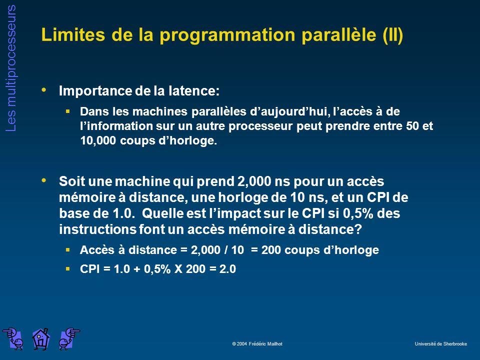 Les multiprocesseurs © 2004 Frédéric Mailhot Université de Sherbrooke Limites de la programmation parallèle (II) Importance de la latence: Dans les machines parallèles daujourdhui, laccès à de linformation sur un autre processeur peut prendre entre 50 et 10,000 coups dhorloge.
