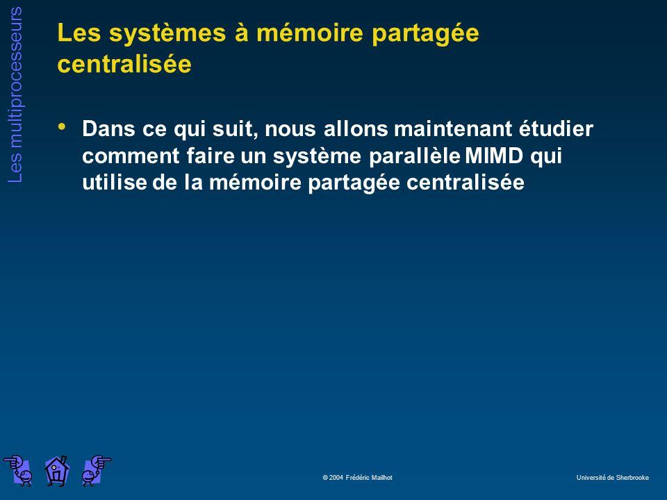 Les multiprocesseurs © 2004 Frédéric Mailhot Université de Sherbrooke Les systèmes à mémoire partagée centralisée Dans ce qui suit, nous allons maintenant étudier comment faire un système parallèle MIMD qui utilise de la mémoire partagée centralisée