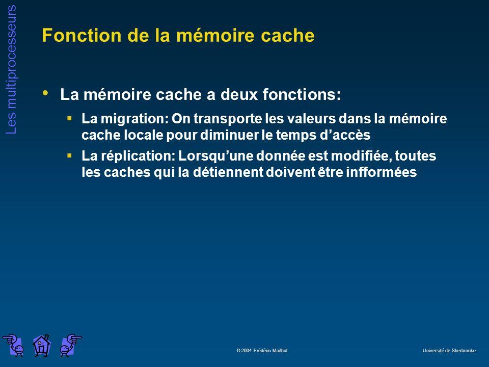 Les multiprocesseurs © 2004 Frédéric Mailhot Université de Sherbrooke Fonction de la mémoire cache La mémoire cache a deux fonctions: La migration: On transporte les valeurs dans la mémoire cache locale pour diminuer le temps daccès La réplication: Lorsquune donnée est modifiée, toutes les caches qui la détiennent doivent être infformées