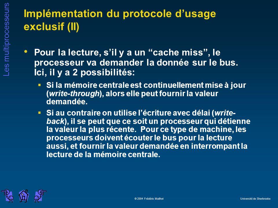Les multiprocesseurs © 2004 Frédéric Mailhot Université de Sherbrooke Implémentation du protocole dusage exclusif (II) Pour la lecture, sil y a un cache miss, le processeur va demander la donnée sur le bus.