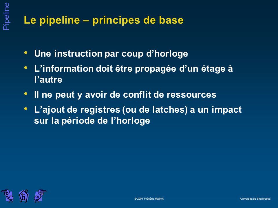 Pipeline © 2004 Frédéric Mailhot Université de Sherbrooke Le pipeline – principes de base Une instruction par coup dhorloge Linformation doit être pro