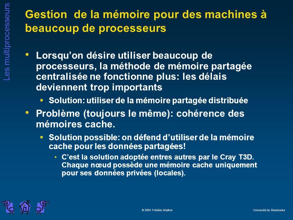 Les multiprocesseurs © 2004 Frédéric Mailhot Université de Sherbrooke Gestion de la mémoire pour des machines à beaucoup de processeurs Lorsquon désire utiliser beaucoup de processeurs, la méthode de mémoire partagée centralisée ne fonctionne plus: les délais deviennent trop importants Solution: utiliser de la mémoire partagée distribuée Problème (toujours le même): cohérence des mémoires cache.