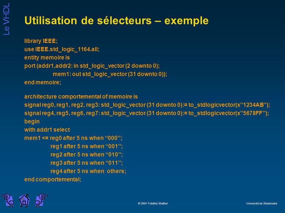 Le VHDL © 2004 Frédéric Mailhot Université de Sherbrooke Utilisation de sélecteurs – exemple library IEEE; use IEEE.std_logic_1164.all; entity memoire is port (addr1,addr2: in std_logic_vector (2 downto 0); mem1: out std_logic_vector (31 downto 0)); end memoire; architecture comportemental of memoire is signal reg0, reg1, reg2, reg3: std_logic_vector (31 downto 0):= to_stdlogicvector(x1234AB); signal reg4, reg5, reg6, reg7: std_logic_vector (31 downto 0):= to_stdlogicvector(x5678FF); begin with addr1 select mem1 <= reg0 after 5 ns when 000; reg1 after 5 ns when 001; reg2 after 5 ns when 010; reg3 after 5 ns when 011; reg4 after 5 ns when others; end comportemental;