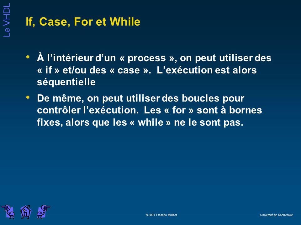 Le VHDL © 2004 Frédéric Mailhot Université de Sherbrooke If, Case, For et While À lintérieur dun « process », on peut utiliser des « if » et/ou des «