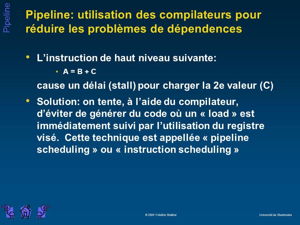 Pipeline © 2004 Frédéric Mailhot Université de Sherbrooke Pipeline: utilisation des compilateurs pour réduire les problèmes de dépendences Linstruction de haut niveau suivante: A = B + C cause un délai (stall) pour charger la 2e valeur (C) Solution: on tente, à laide du compilateur, déviter de générer du code où un « load » est immédiatement suivi par lutilisation du registre visé.
