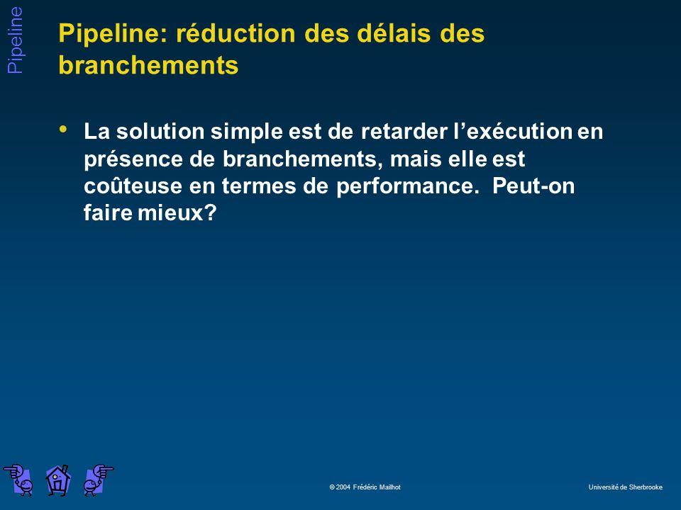 Pipeline © 2004 Frédéric Mailhot Université de Sherbrooke Pipeline: réduction des délais des branchements La solution simple est de retarder lexécution en présence de branchements, mais elle est coûteuse en termes de performance.