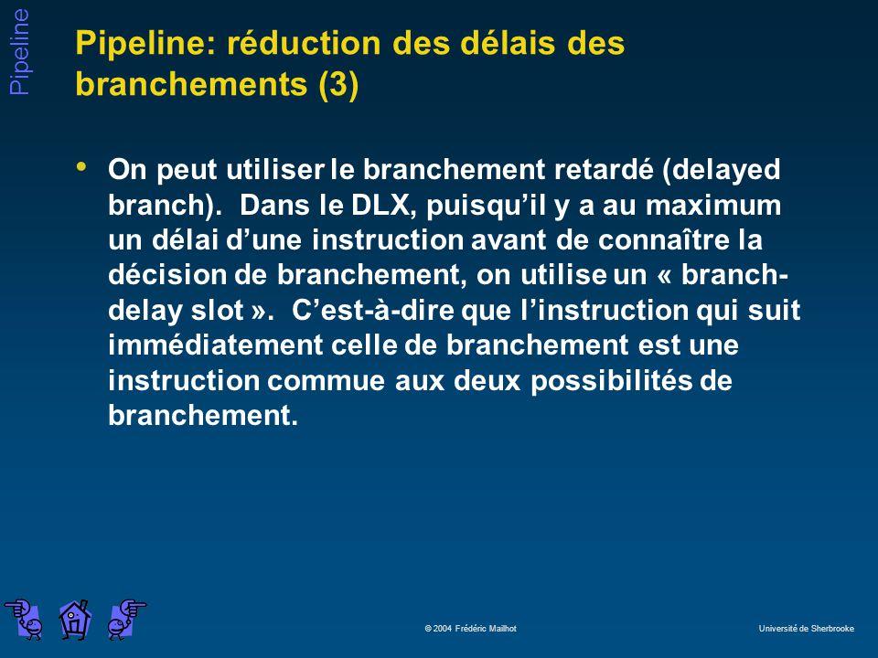 Pipeline © 2004 Frédéric Mailhot Université de Sherbrooke Pipeline: réduction des délais des branchements (3) On peut utiliser le branchement retardé (delayed branch).
