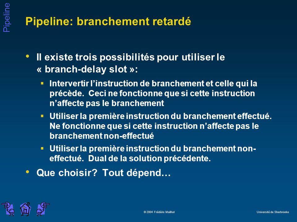 Pipeline © 2004 Frédéric Mailhot Université de Sherbrooke Pipeline: branchement retardé Il existe trois possibilités pour utiliser le « branch-delay slot »: Intervertir linstruction de branchement et celle qui la précède.