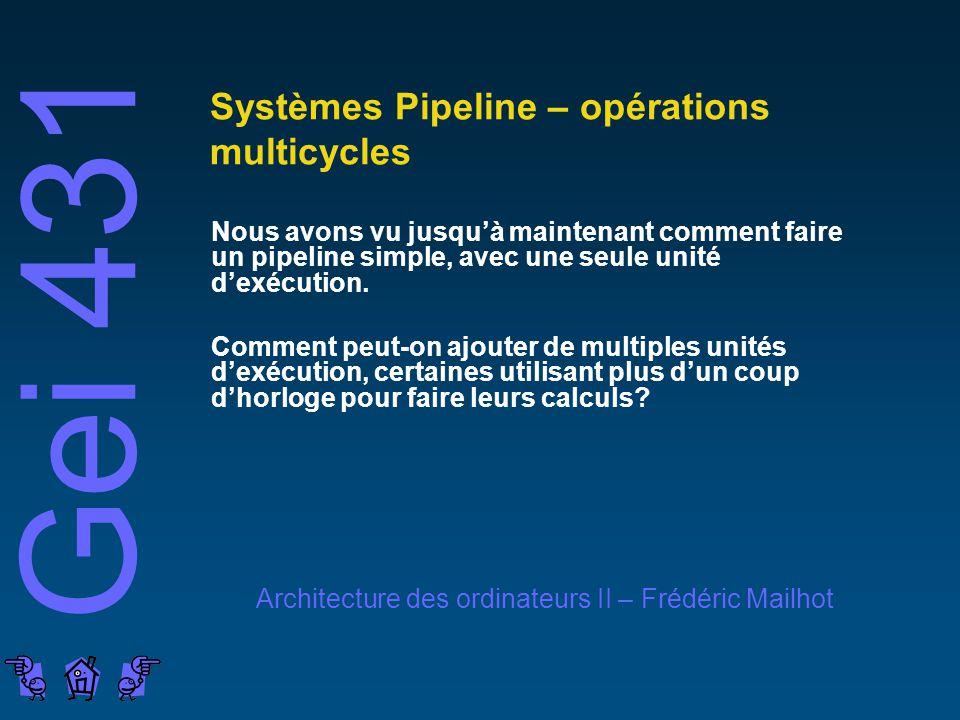Gei 431 Architecture des ordinateurs II – Frédéric Mailhot Systèmes Pipeline – opérations multicycles Nous avons vu jusquà maintenant comment faire un pipeline simple, avec une seule unité dexécution.