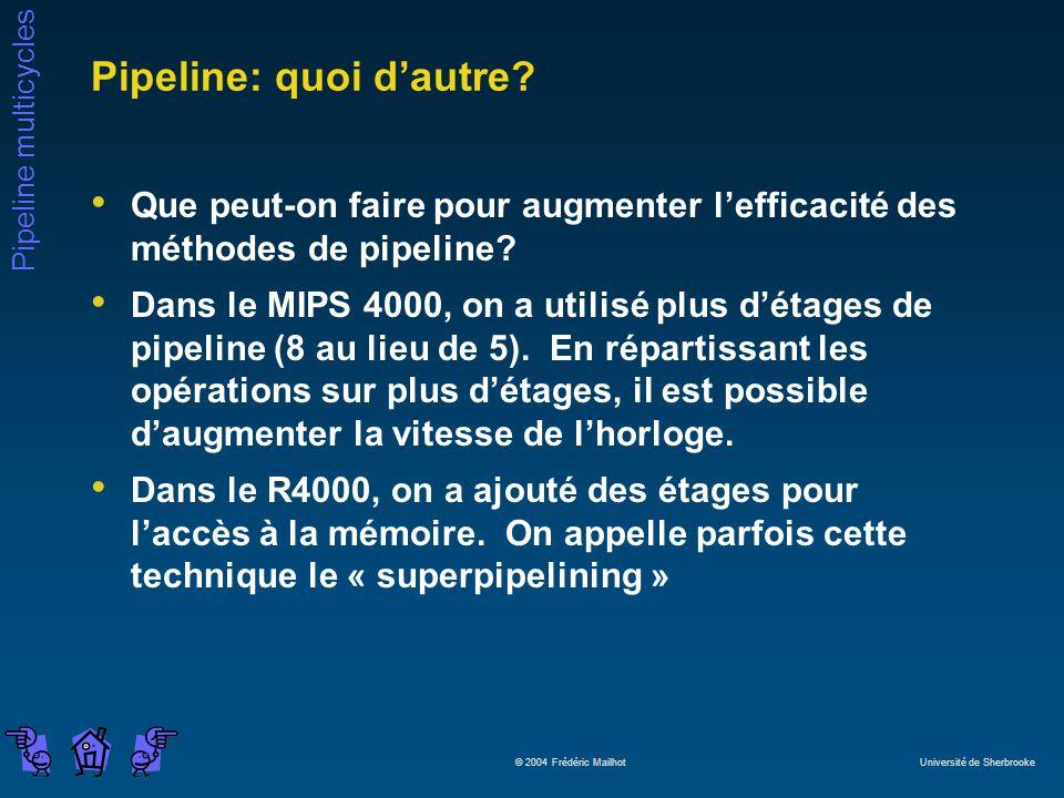 Pipeline multicycles © 2004 Frédéric Mailhot Université de Sherbrooke Pipeline: quoi dautre? Que peut-on faire pour augmenter lefficacité des méthodes