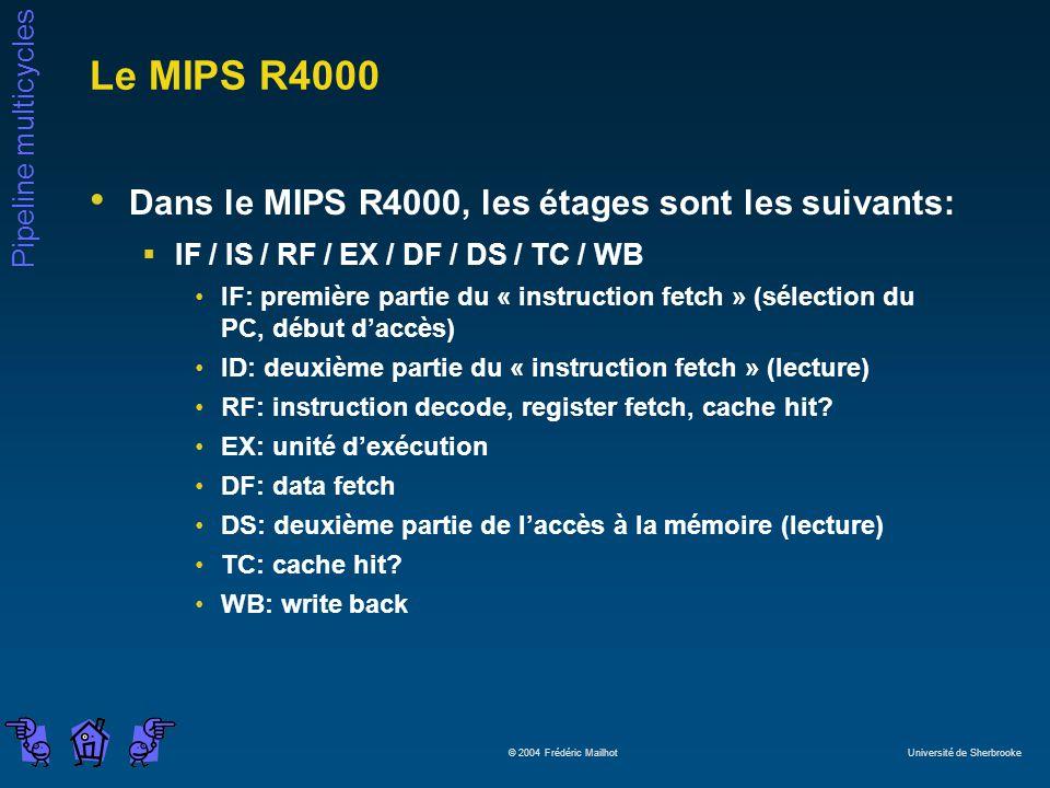 Pipeline multicycles © 2004 Frédéric Mailhot Université de Sherbrooke Le MIPS R4000 Dans le MIPS R4000, les étages sont les suivants: IF / IS / RF / EX / DF / DS / TC / WB IF: première partie du « instruction fetch » (sélection du PC, début daccès) ID: deuxième partie du « instruction fetch » (lecture) RF: instruction decode, register fetch, cache hit.