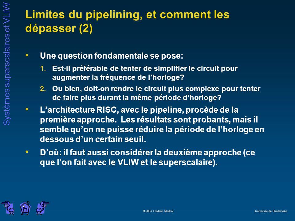 Systèmes superscalaires et VLIW © 2004 Frédéric Mailhot Université de Sherbrooke Limites du pipelining, et comment les dépasser (2) Une question fondamentale se pose: 1.Est-il préférable de tenter de simplifier le circuit pour augmenter la fréquence de lhorloge.