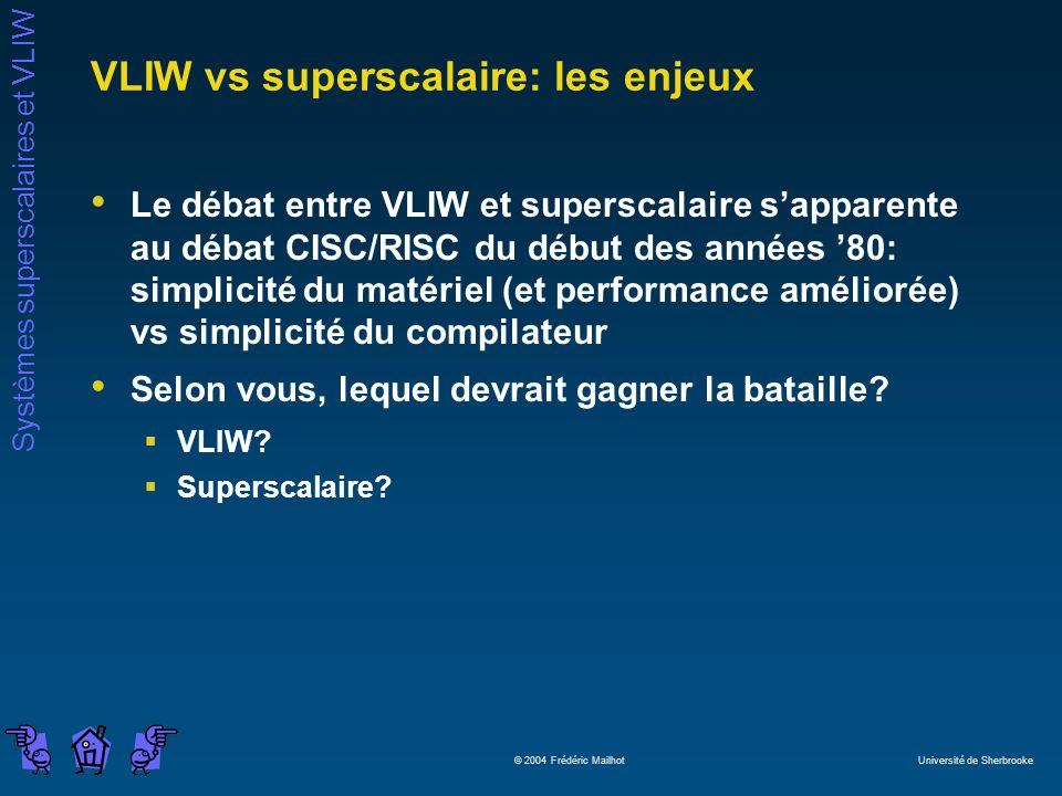 Systèmes superscalaires et VLIW © 2004 Frédéric Mailhot Université de Sherbrooke VLIW vs superscalaire: les enjeux Le débat entre VLIW et superscalair