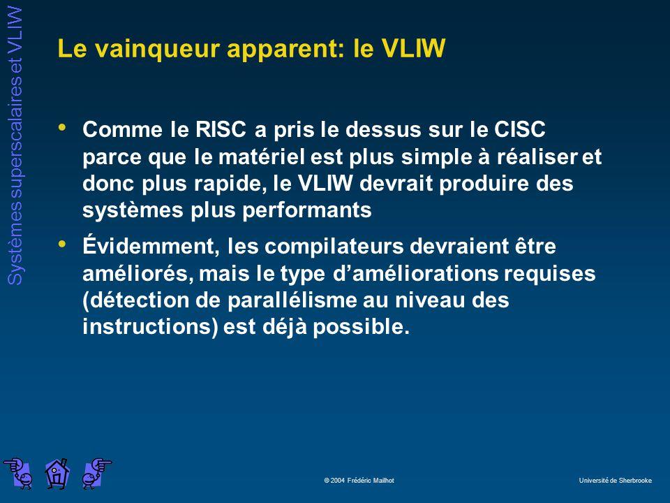 Systèmes superscalaires et VLIW © 2004 Frédéric Mailhot Université de Sherbrooke Le vainqueur apparent: le VLIW Comme le RISC a pris le dessus sur le CISC parce que le matériel est plus simple à réaliser et donc plus rapide, le VLIW devrait produire des systèmes plus performants Évidemment, les compilateurs devraient être améliorés, mais le type daméliorations requises (détection de parallélisme au niveau des instructions) est déjà possible.