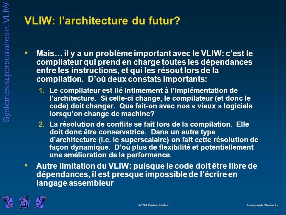 Systèmes superscalaires et VLIW © 2004 Frédéric Mailhot Université de Sherbrooke VLIW: larchitecture du futur? Mais… il y a un problème important avec