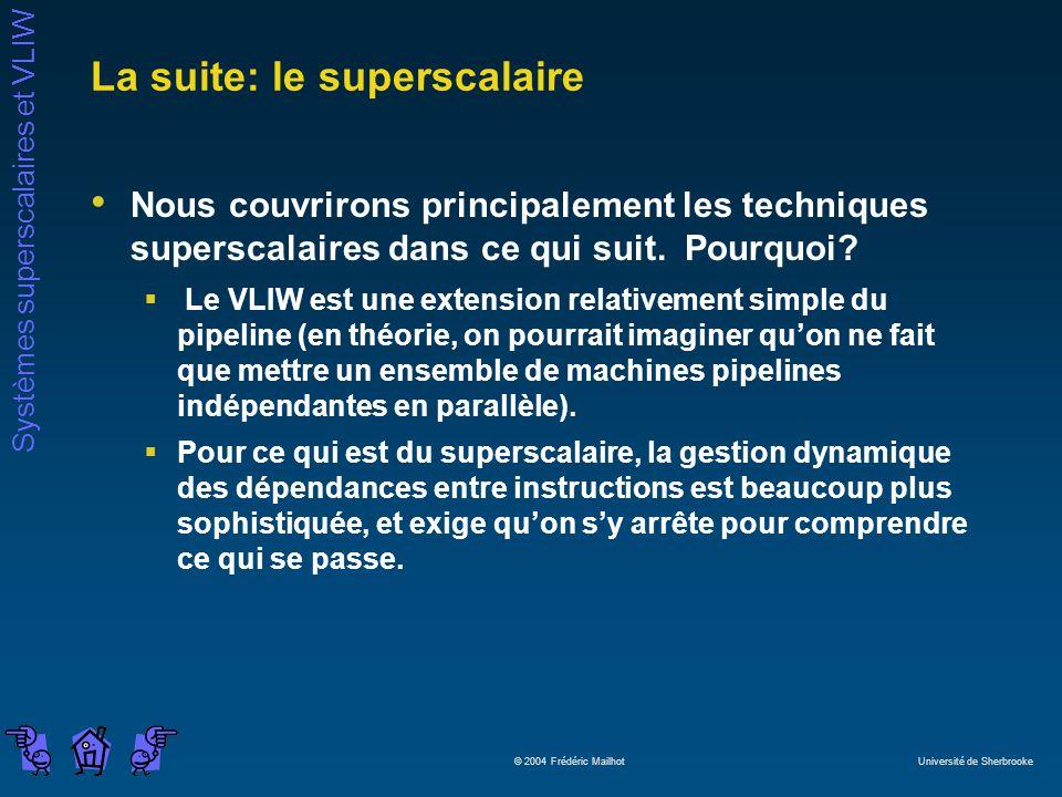 Systèmes superscalaires et VLIW © 2004 Frédéric Mailhot Université de Sherbrooke La suite: le superscalaire Nous couvrirons principalement les techniques superscalaires dans ce qui suit.