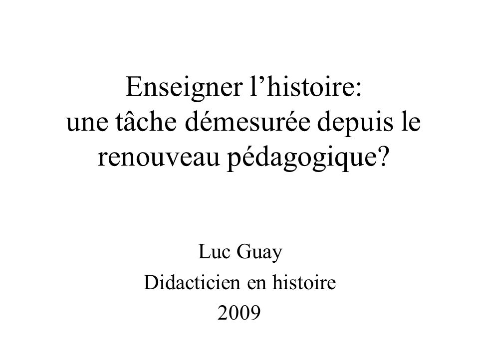 Enseigner lhistoire: une tâche démesurée depuis le renouveau pédagogique? Luc Guay Didacticien en histoire 2009