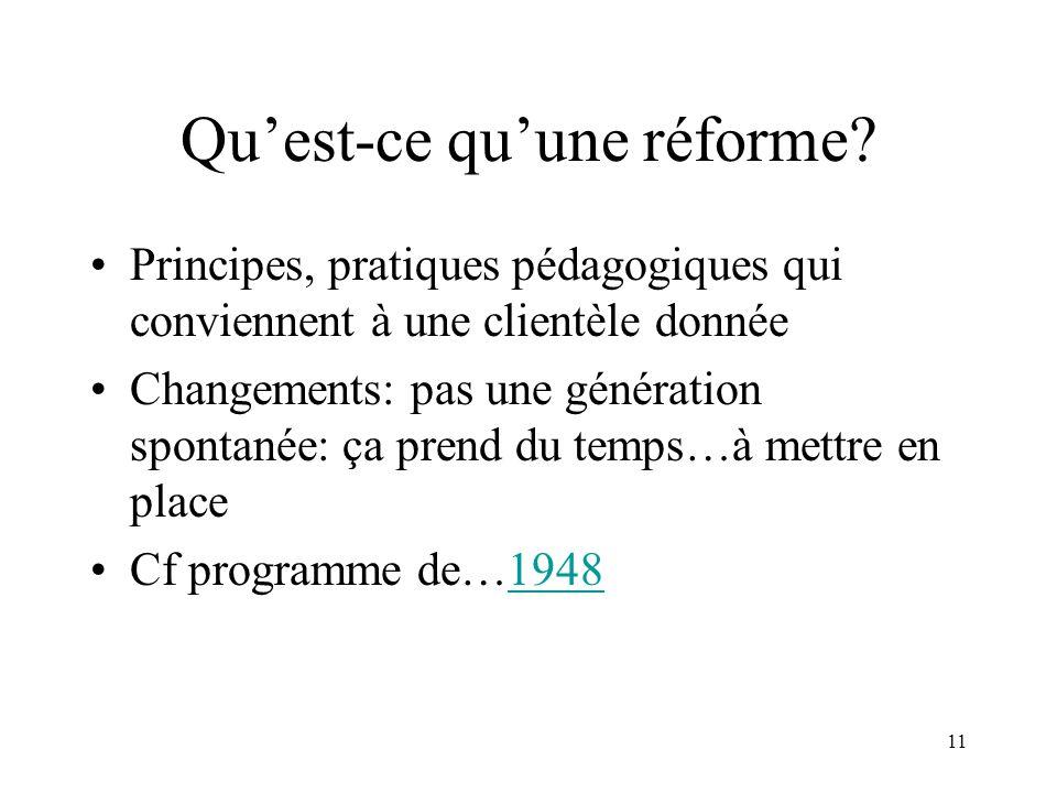 11 Quest-ce quune réforme? Principes, pratiques pédagogiques qui conviennent à une clientèle donnée Changements: pas une génération spontanée: ça pren