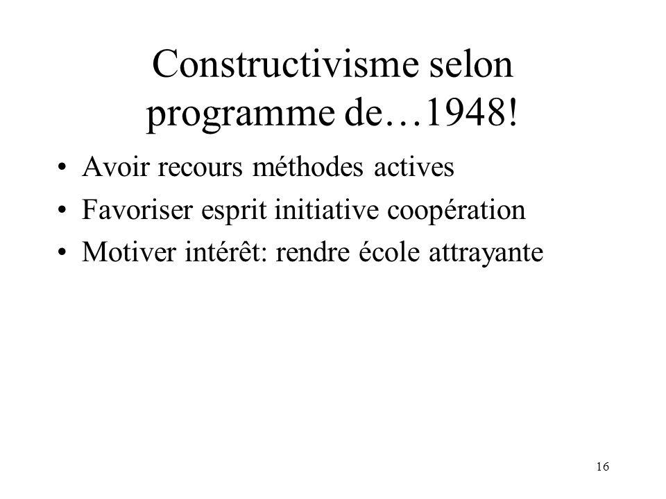 16 Constructivisme selon programme de…1948! Avoir recours méthodes actives Favoriser esprit initiative coopération Motiver intérêt: rendre école attra