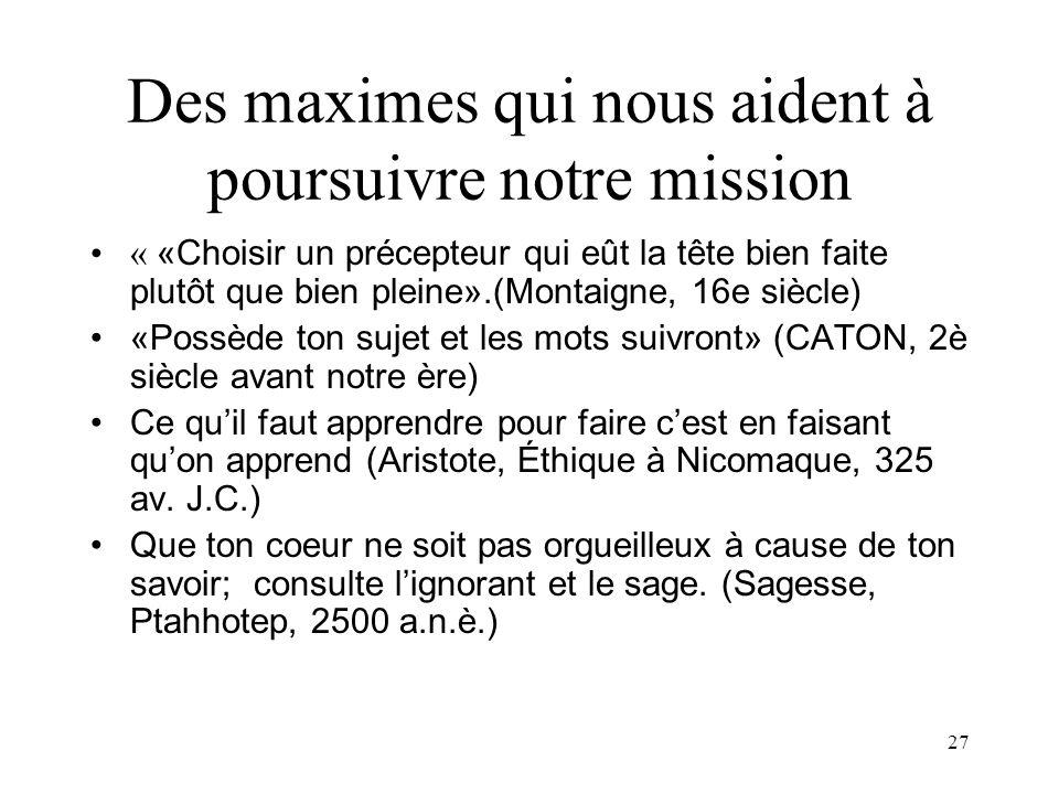 27 Des maximes qui nous aident à poursuivre notre mission « «Choisir un précepteur qui eût la tête bien faite plutôt que bien pleine».(Montaigne, 16e