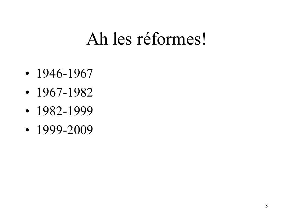 3 Ah les réformes! 1946-1967 1967-1982 1982-1999 1999-2009