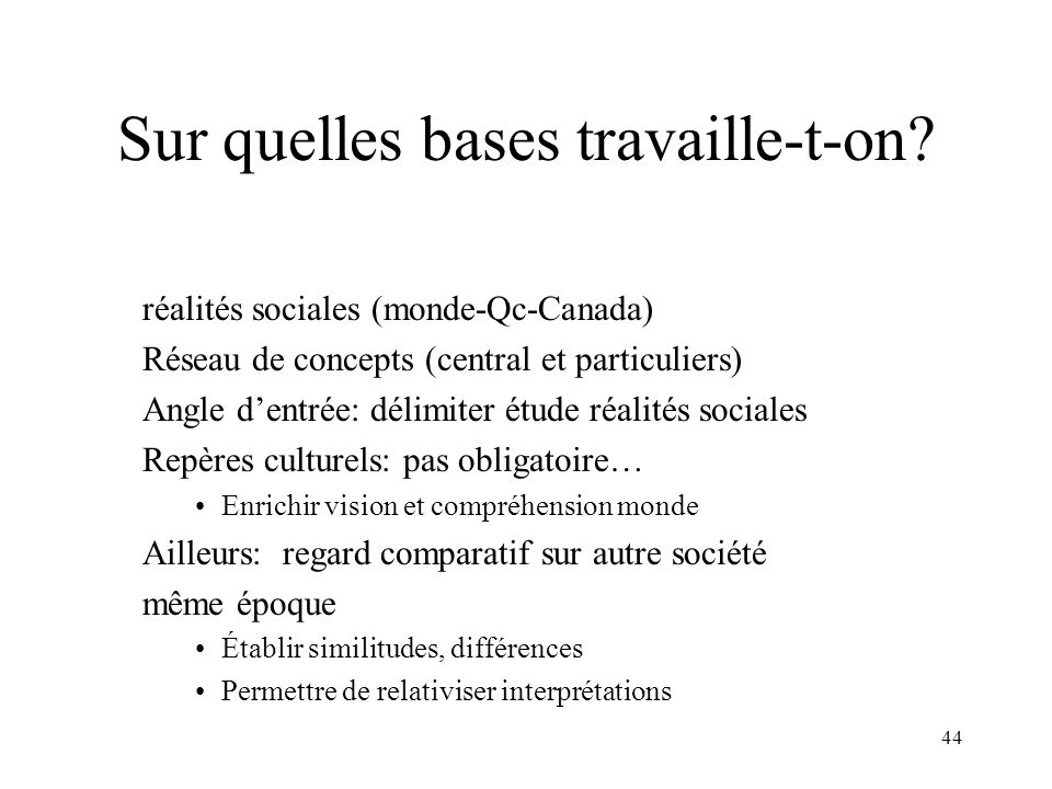 44 Sur quelles bases travaille-t-on? réalités sociales (monde-Qc-Canada) Réseau de concepts (central et particuliers) Angle dentrée: délimiter étude r