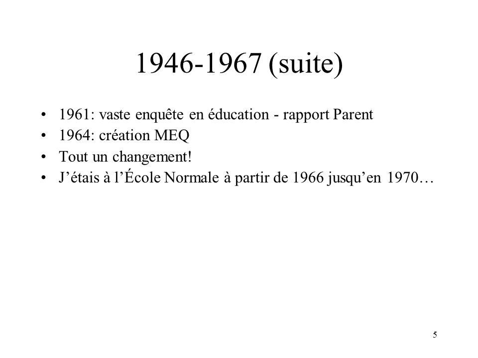 5 1946-1967 (suite) 1961: vaste enquête en éducation - rapport Parent 1964: création MEQ Tout un changement! Jétais à lÉcole Normale à partir de 1966