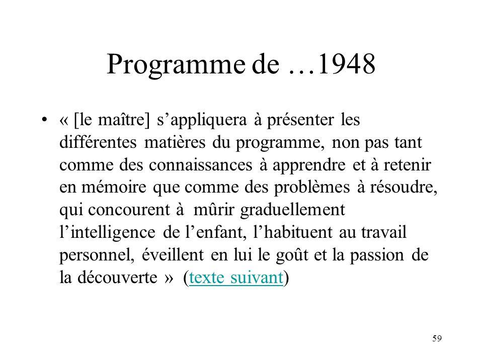 59 Programme de …1948 « [le maître] sappliquera à présenter les différentes matières du programme, non pas tant comme des connaissances à apprendre et