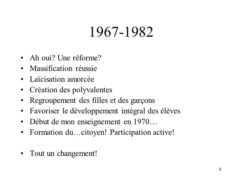 6 1967-1982 Ah oui? Une réforme? Massification réussie Laïcisation amorcée Création des polyvalentes Regroupement des filles et des garçons Favoriser