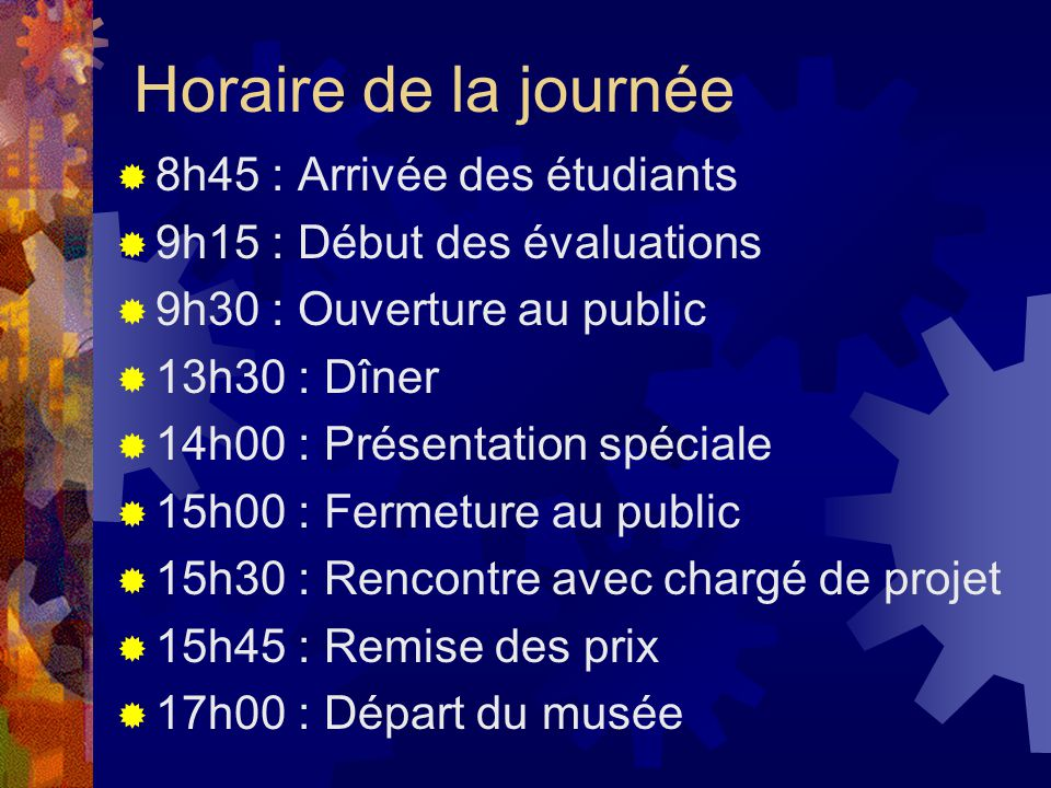 Horaire de la journée 8h45 : Arrivée des étudiants 9h15 : Début des évaluations 9h30 : Ouverture au public 13h30 : Dîner 14h00 : Présentation spéciale