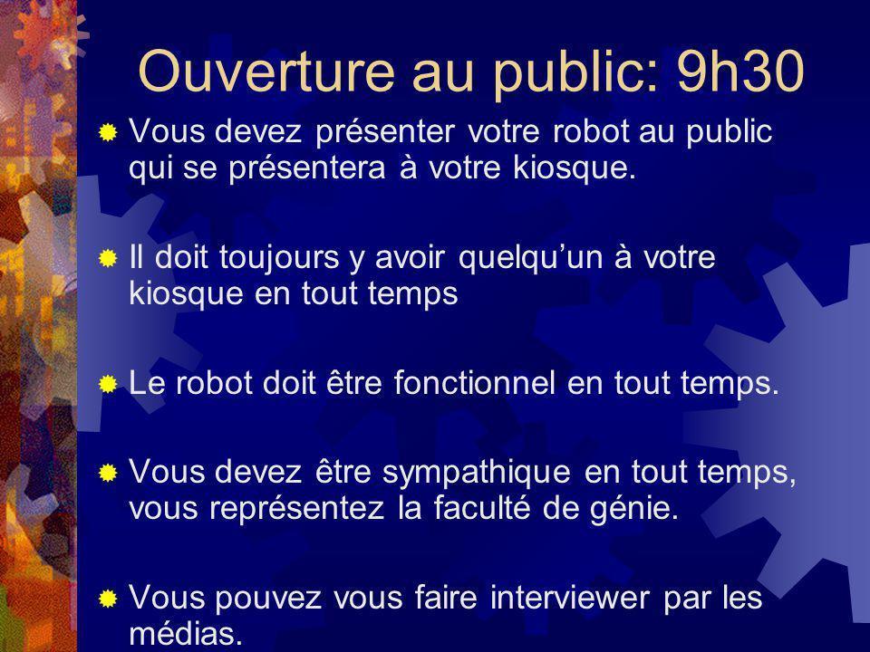 Ouverture au public: 9h30 Vous devez présenter votre robot au public qui se présentera à votre kiosque. Il doit toujours y avoir quelquun à votre kios