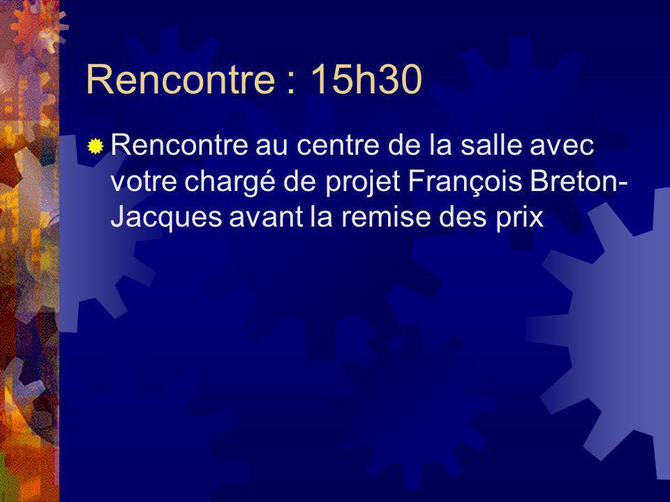 Rencontre : 15h30 Rencontre au centre de la salle avec votre chargé de projet François Breton- Jacques avant la remise des prix