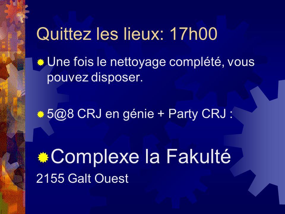 Quittez les lieux: 17h00 Une fois le nettoyage complété, vous pouvez disposer. 5@8 CRJ en génie + Party CRJ : Complexe la Fakulté 2155 Galt Ouest