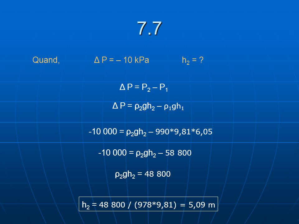 7.7 Quand, Δ P = – 10 kPah 2 = ? Δ P = P 2 – P 1 Δ P = ρ 2 gh 2 – ρ 1 gh 1 -10 000 = ρ 2 gh 2 – 990*9,81*6,05 -10 000 = ρ 2 gh 2 – 58 800 ρ 2 gh 2 = 4
