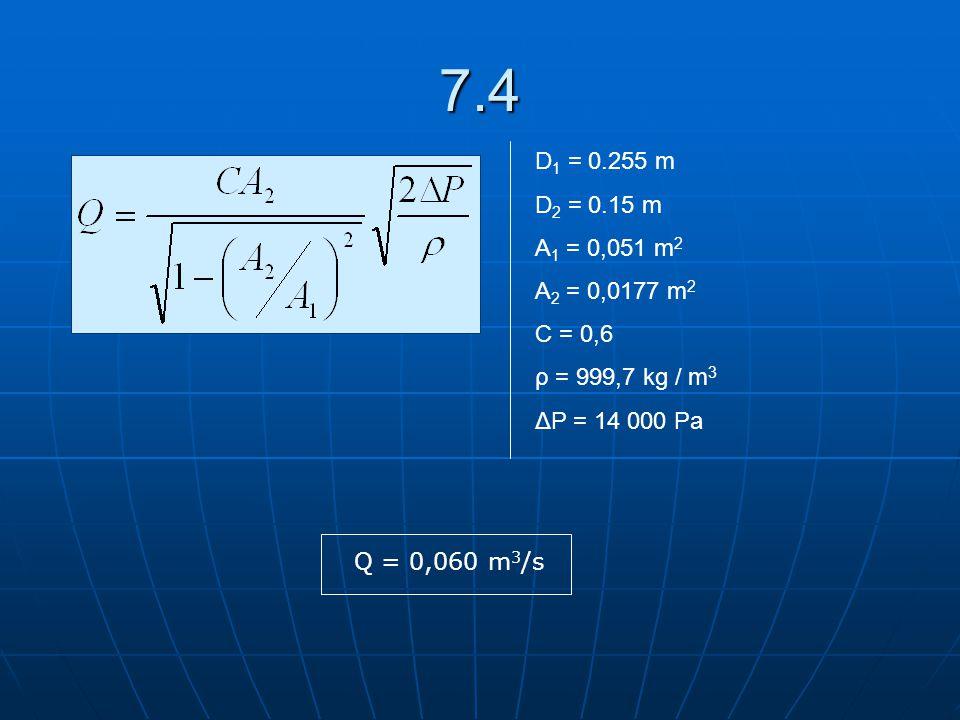 7.4 D 1 = 0.255 m D 2 = 0.15 m A 1 = 0,051 m 2 A 2 = 0,0177 m 2 C = 0,6 ρ = 999,7 kg / m 3 ΔP = 14 000 Pa Q = 0,060 m 3 /s