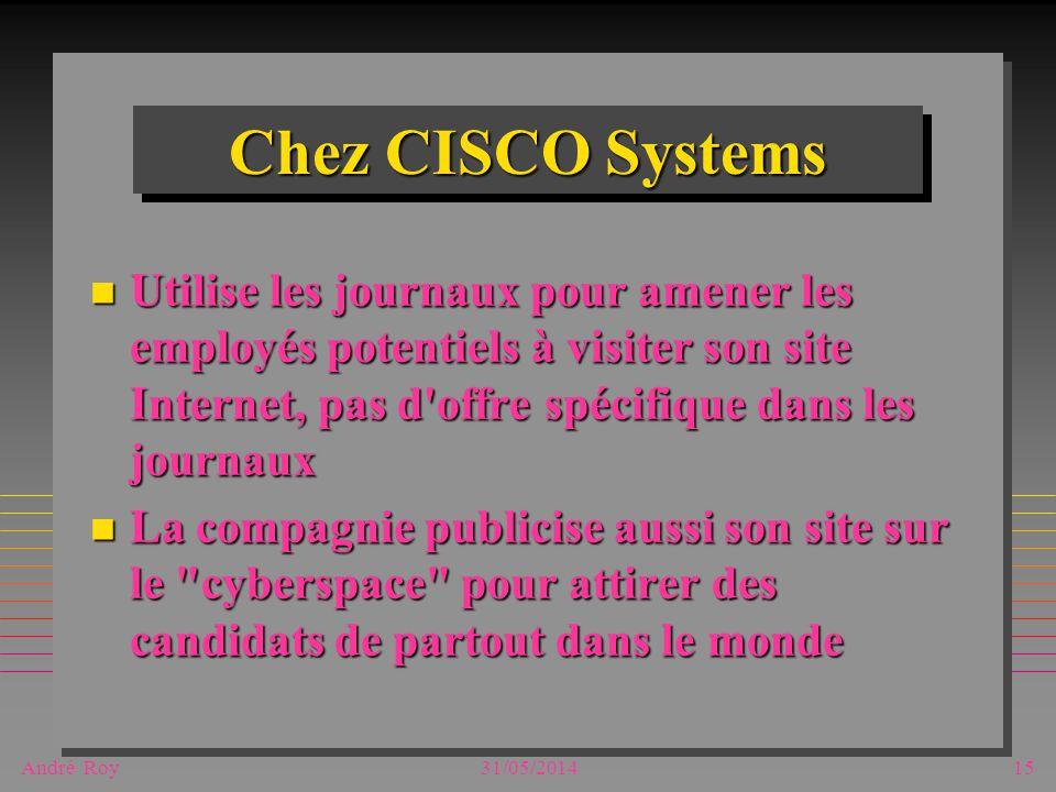 André Roy31/05/201415 Chez CISCO Systems n Utilise les journaux pour amener les employés potentiels à visiter son site Internet, pas d offre spécifique dans les journaux n La compagnie publicise aussi son site sur le cyberspace pour attirer des candidats de partout dans le monde