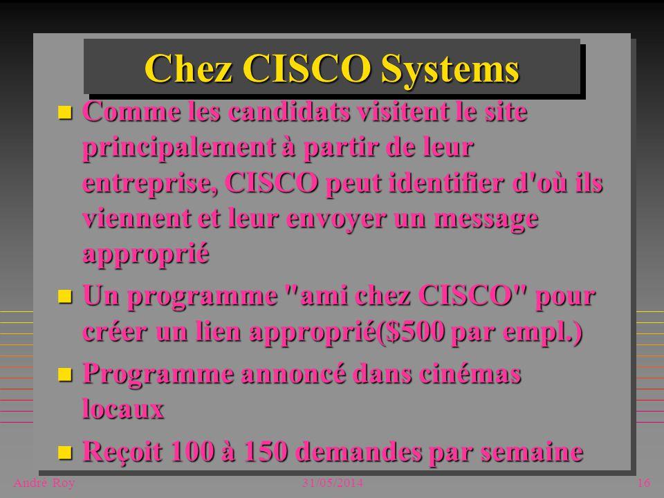 André Roy31/05/201416 Chez CISCO Systems n Comme les candidats visitent le site principalement à partir de leur entreprise, CISCO peut identifier d où ils viennent et leur envoyer un message approprié n Un programme ami chez CISCO pour créer un lien approprié($500 par empl.) n Programme annoncé dans cinémas locaux n Reçoit 100 à 150 demandes par semaine